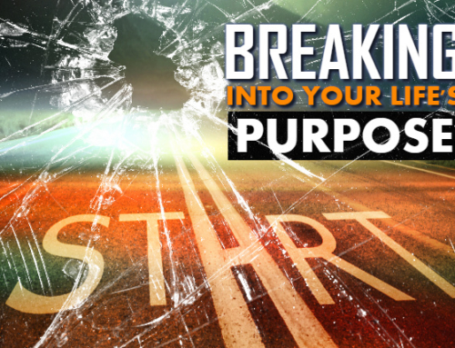 BREAKING INTO YOUR LIFE'S PURPOSE